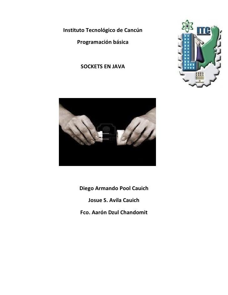 Instituto Tecnológico de Cancún     Programación básica      SOCKETS EN JAVA      Diego Armando Pool Cauich         Josue ...
