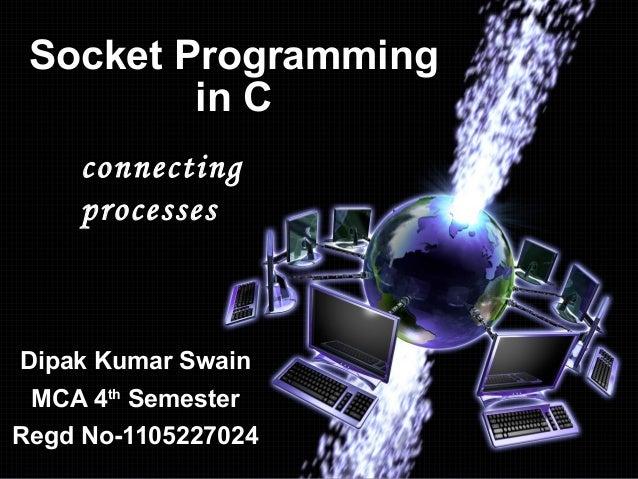 Socket Programming in C connecting processes  Dipak Kumar Swain MCA 4th Semester Regd No-1105227024