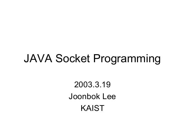 JAVA Socket Programming        2003.3.19       Joonbok Lee          KAIST