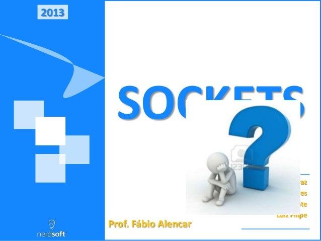 2013 SOCKETS Robert Ferraz Lucas Soares Vinicius Cavalcante Luiz Filipe Prof. Fábio Alencar