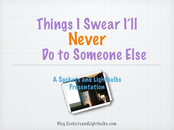 Things I Swear I'll          Never Do to Someone Else    A Sockets and Lightbulbs         Presentation         Blog.Socket...