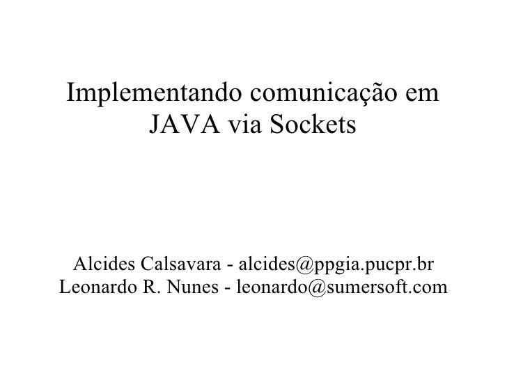Implementando comunicação em JAVA via Sockets Alcides Calsavara - alcides@ppgia.pucpr.br Leonardo R. Nunes - leonardo@sume...