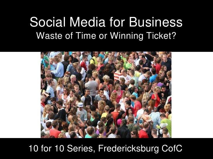 Social Media for BusinessWaste of Time or Winning Ticket?<br />10 for 10 Series, Fredericksburg CofC<br />