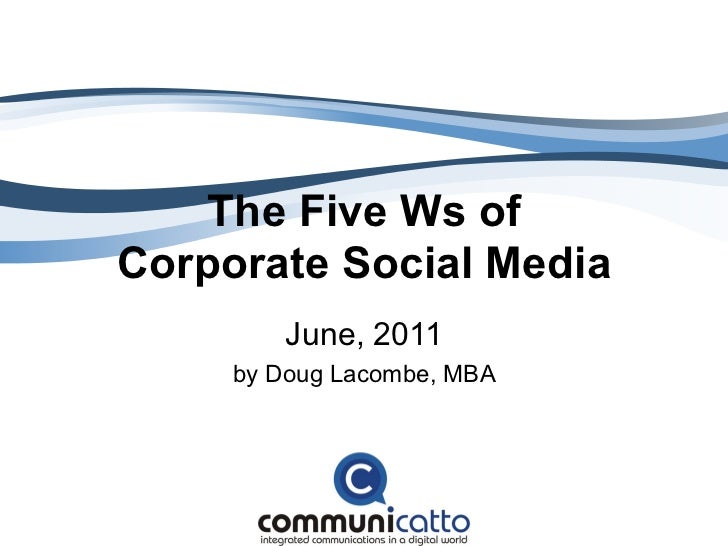 The Five Ws ofCorporate Social Media         June, 2011     by Doug Lacombe, MBA