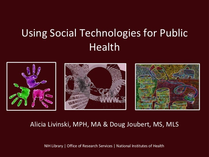 Using Social Technologies for Public               Health Alicia Livinski, MPH, MA & Doug Joubert, MS, MLS     NIH Library...