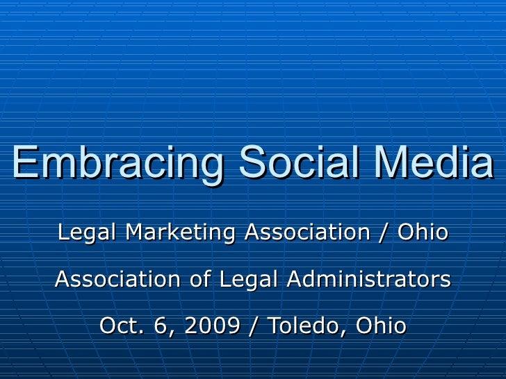 Embracing Social Media Legal Marketing Association / Ohio Association of Legal Administrators Oct. 6, 2009 / Toledo, Ohio