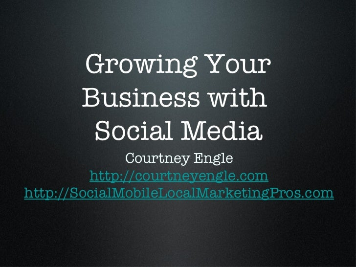 Growing Your Business with  Social Media <ul><li>Courtney Engle </li></ul><ul><li>http://courtneyengle.com </li></ul><ul><...