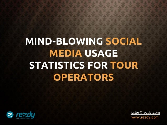 MIND-BLOWING SOCIAL MEDIA USAGE STATISTICS FOR TOUR OPERATORS  sales@rezdy.com www.rezdy.com