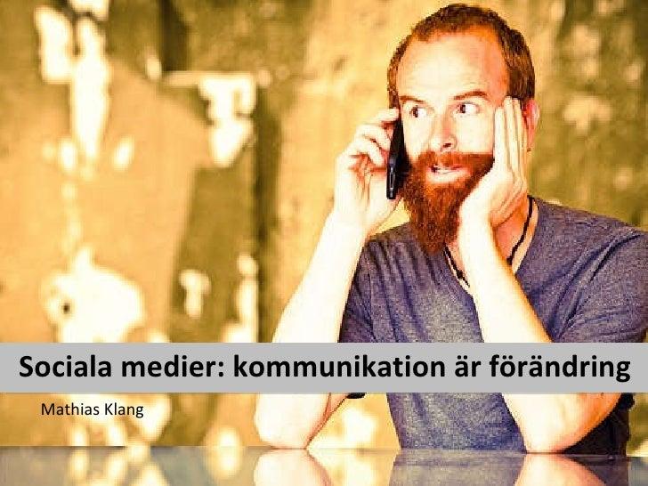 Sociala medier: kommunikation är förändring <ul><li>Mathias Klang </li></ul>