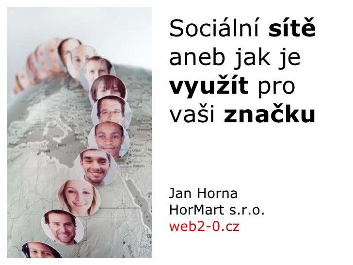 Jan Horna HorMart s.r.o. web2-0. cz   Sociální  sítě aneb jak je  využít  pro vaši  značku