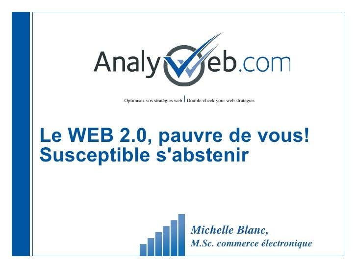 Le WEB 2.0, pauvre de vous! Susceptible s'abstenir  Michelle Blanc,  M.Sc. commerce électronique