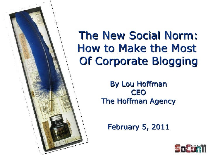 By Lou Hoffman CEO The Hoffman Agency February 5, 2011 The New Social Norm: How to Make the Most  Of Corporate Blogging