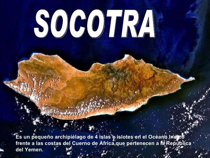 Socotra SOCOTRA Es un pequeño archipiélago de 4 islas e islotes en el Océano Indico frente a las costas del Cuerno de Afri...