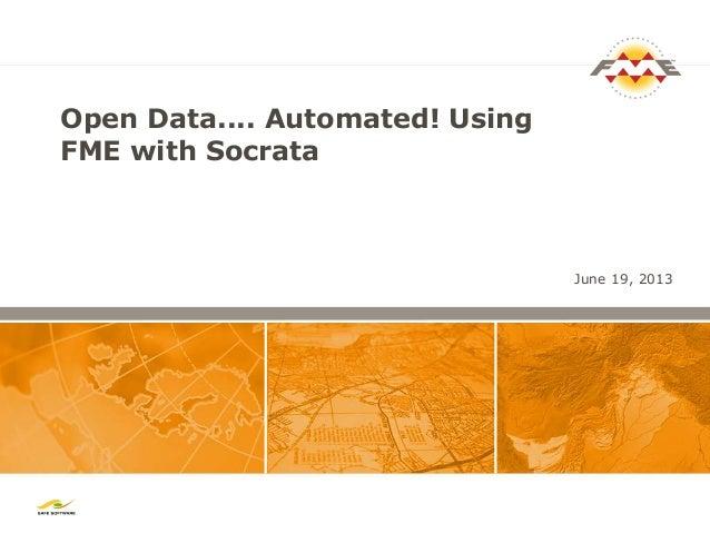 Open Data.... Automated! UsingFME with SocrataJune 19, 2013