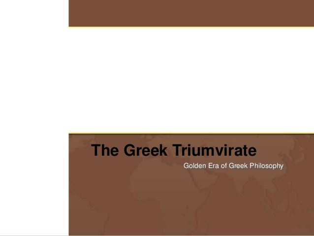 The Greek Triumvirate Golden Era of Greek Philosophy