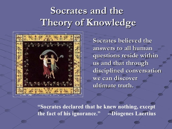 socrates theory of knowledge Socrates: socrates, greek philosopher whose way of life, character,  the value of the play as a reliable source of knowledge about socrates is thrown further into doubt by the fact that, in plato's apology, socrates himself rejects it as a fabrication this aspect of the trial will be discussed more fully below.