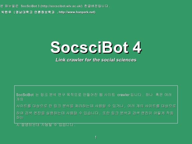 SocsciBot 4 Link crawler for the social sciences 본 매뉴얼은  SocSciBot 3 (http://socscibot.wlv.ac.uk/)  한글버전입니다 .  박한우  ( 영남대학...