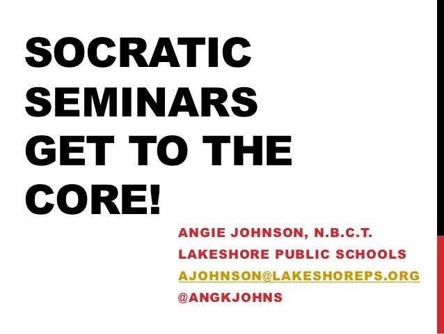 SOCRATICSEMINARSGET TO THECORE!     ANGIE JOHNSON, N.B.C.T.     LAKESHORE PUBLIC SCHOOLS     AJOHNSON@LAKESHOREPS.ORG     ...