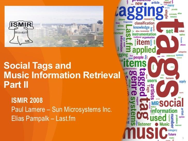 Social Tags and  Music Information Retrieval Part II <ul><li>ISMIR 2008 </li></ul><ul><ul><li>Paul Lamere – Sun Microsyste...