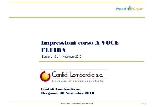 - 1 -Project Group • Proprietary and Confidential Impressioni corso A VOCE FLUIDA Bergamo 10 e 11 Novembre 2010 Confidi Lo...