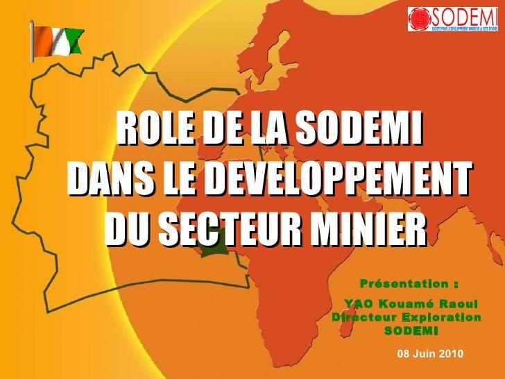ROLE DE LA SODEMI DANS LE DEVELOPPEMENT DU SECTEUR MINIER  Présentation :  YAO Kouamé Raoul Directeur Exploration  SODEMI ...