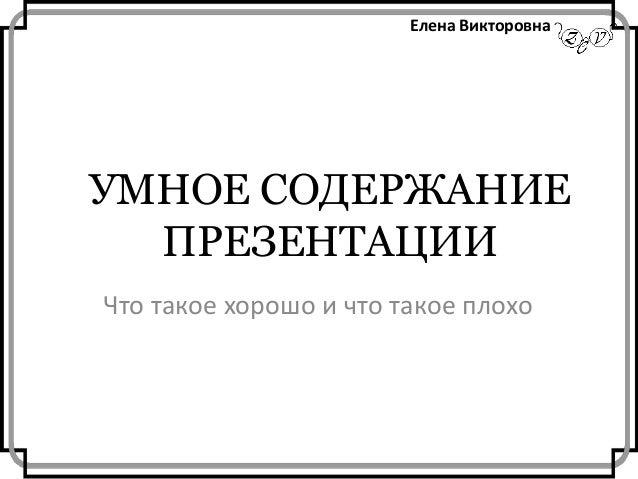 Елена Викторовна  УМНОЕ СОДЕРЖАНИЕ ПРЕЗЕНТАЦИИ Что такое хорошо и что такое плохо