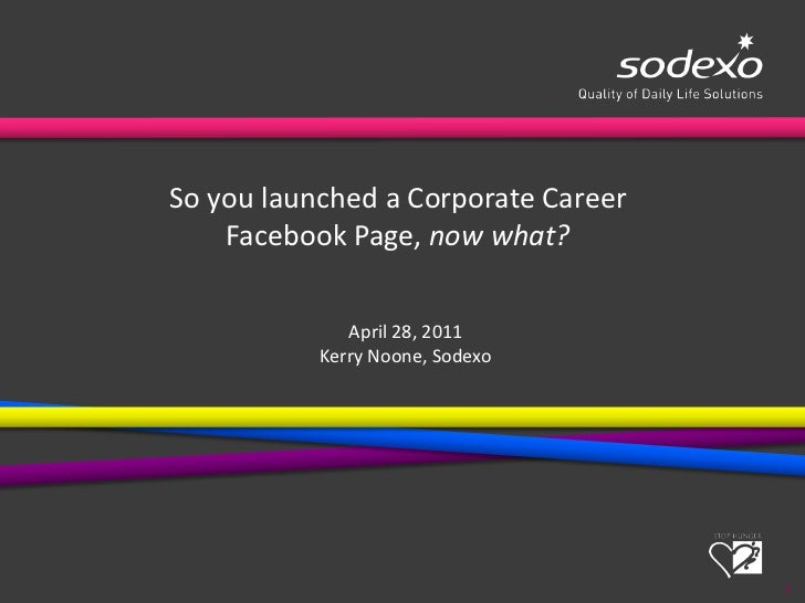 1<br />So you launched a Corporate Career <br />Facebook Page, now what?<br />April 28, 2011<br />Kerry Noone, Sodexo<br />