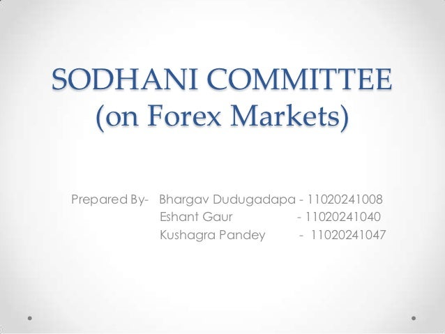 SODHANI COMMITTEE  (on Forex Markets) Prepared By- Bhargav Dudugadapa - 11020241008              Eshant Gaur       - 11020...
