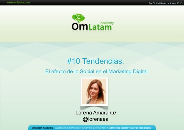 29 de Agosto de 2011#10 Tendencias.El efecto de lo Social en el Marketing DigitalLorena Amarante@lorenaeaSo Digital Buenos...