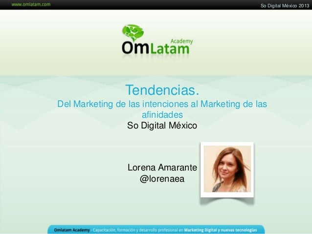 Tendencias.Del Marketing de las intenciones al Marketing de lasafinidadesSo Digital MéxicoLorena Amarante@lorenaeaSo Digit...