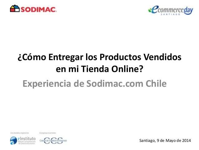 ¿Cómo Entregar los Productos Vendidos en mi Tienda Online? Experiencia de Sodimac.com Chile Santiago, 9 de Mayo de 2014