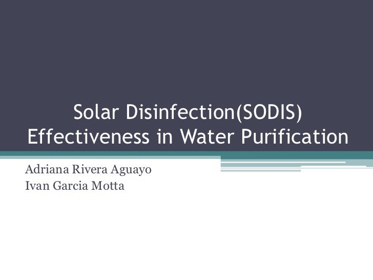 Solar Disinfection(SODIS) Effectiveness in Water Purification<br />Adriana Rivera Aguayo<br />Ivan Garcia Motta<br />
