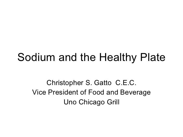 Sodium and the Healthy Plate Christopher S. Gatto  C.E.C. Vice President of Food and Beverage Uno Chicago Grill