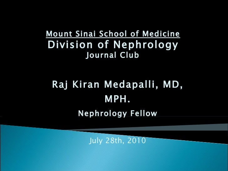Raj Kiran Medapalli, MD, MPH. Nephrology Fellow July 28th, 2010 Mount Sinai School of Medicine Division of Nephrology Jour...