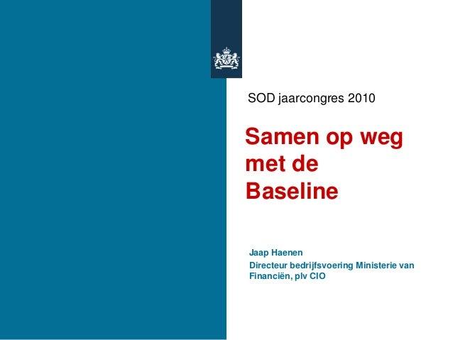 SOD jaarcongres 2010 Samen op weg met de Baseline Jaap Haenen Directeur bedrijfsvoering Ministerie van Financiën, plv CIO