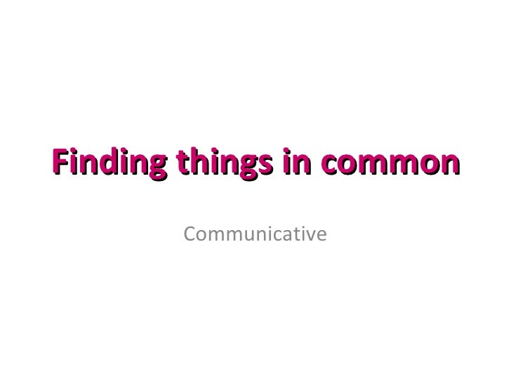 Finding things in common Communicative
