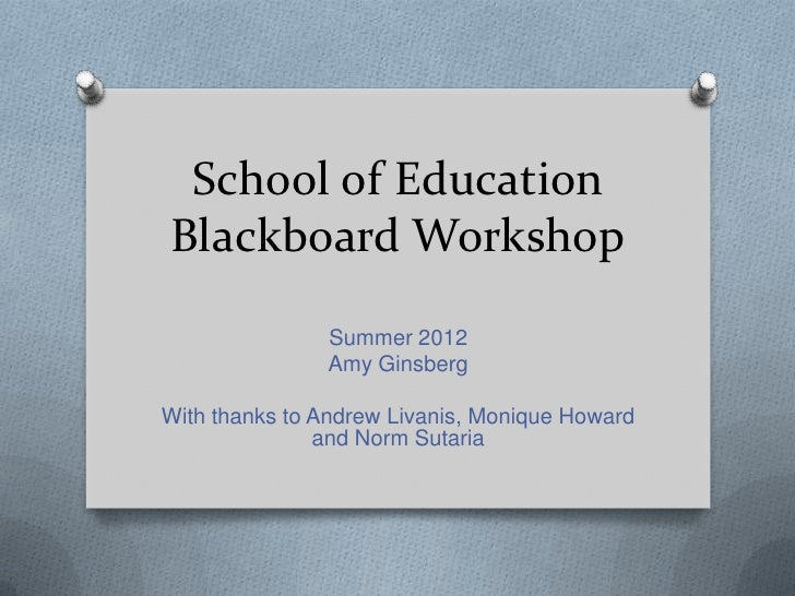 School of EducationBlackboard Workshop               Summer 2012               Amy GinsbergWith thanks to Andrew Livanis, ...