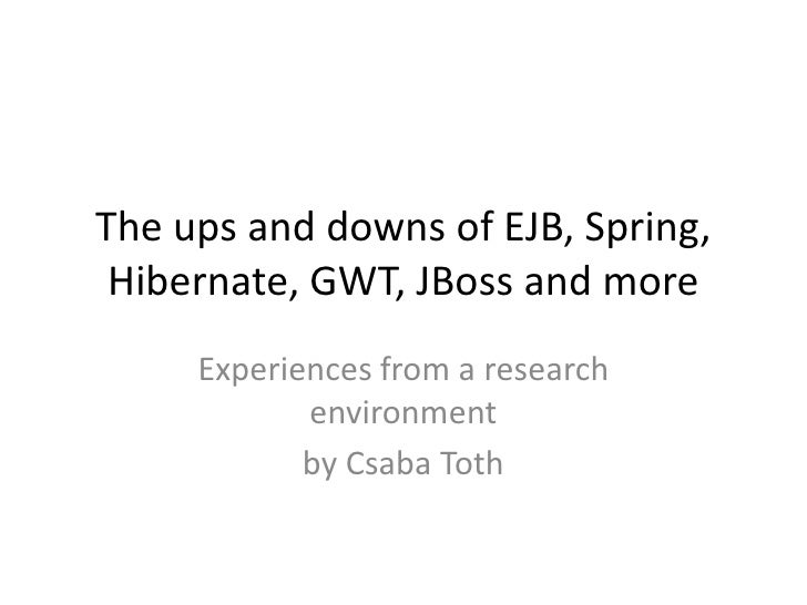 The ups and downs of EJB, Spring, Hibernate, GWT, JBoss and more     Experiences from a research            environment   ...