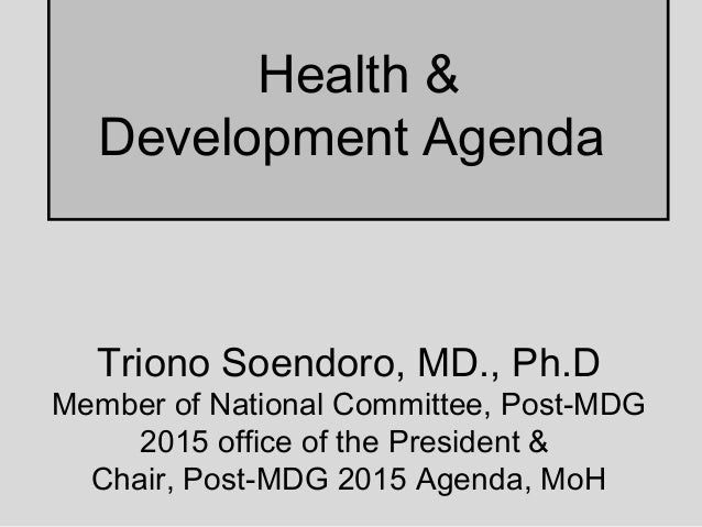 Health &Development AgendaTriono Soendoro, MD., Ph.DMember of National Committee, Post-MDG2015 office of the President &Ch...