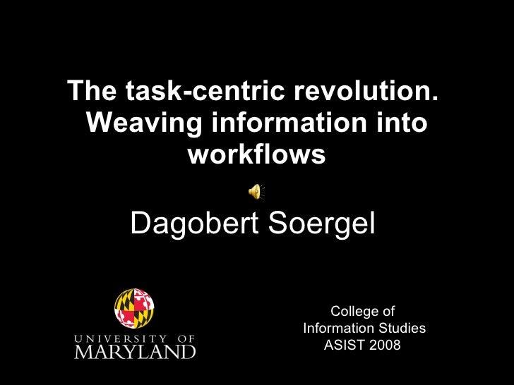 The task-centric revolution.  Weaving information into workflows Dagobert Soergel College of  Information Studies ASIST 2008