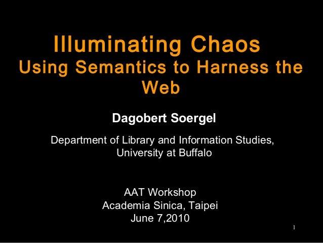Illuminating Chaos Using Semantics to Harness the Web Dagobert Soergel Department of Library and Information Studies, Univ...
