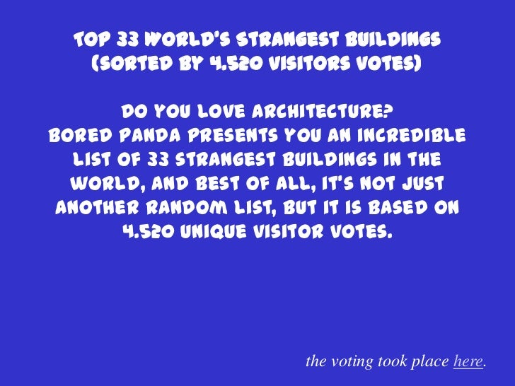 Top 33 World's Strangest Buildings    (sorted by 4.520 visitors votes)        Do you love architecture?Bored panda present...