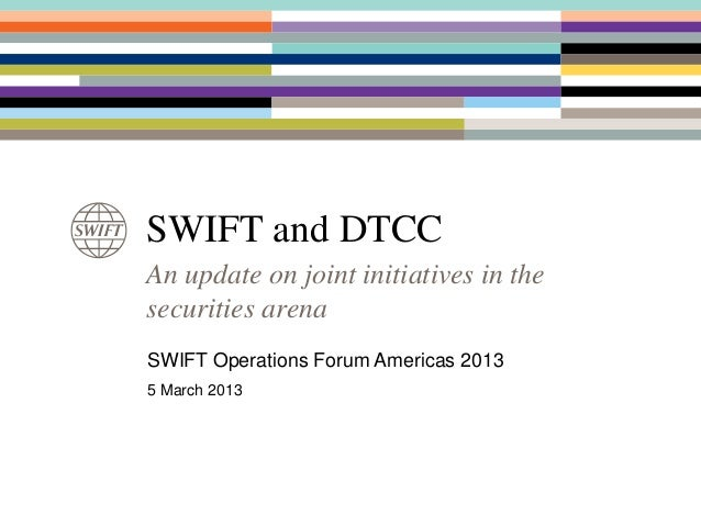 SWIFT and DTCCAn update on joint initiatives in thesecurities arenaSWIFT Operations Forum Americas 20135 March 2013