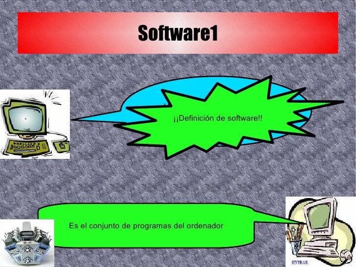 Software1 Hola, ¿que tal?, hoy os voy a hablar de... ¡¡Definición de software!! Es el conjunto de programas del ordenador