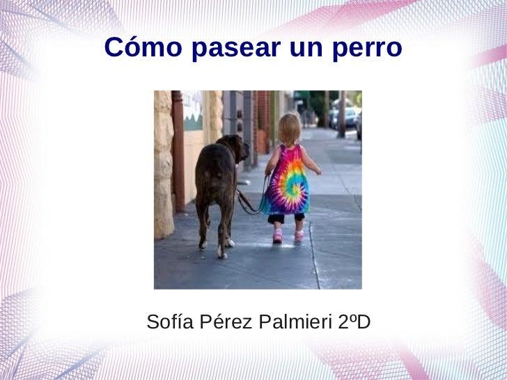 Cómo pasear a un                    perroSofía Pérez Palmieri 2ºD
