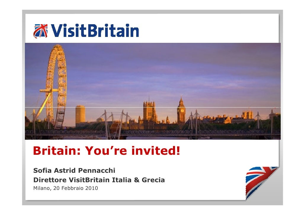 Britain: You're invited! Sofia Astrid Pennacchi Direttore VisitBritain Italia & Grecia Milano, 20 Febbraio 2010