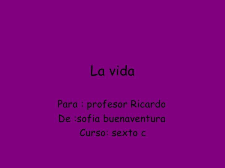 La vida Para : profesor Ricardo  De :sofia buenaventura  Curso: sexto c