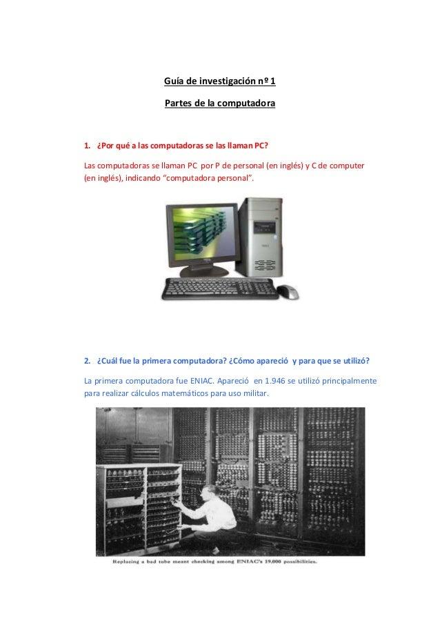 Guía de investigación nº 1  Partes de la computadora  1. ¿Por qué a las computadoras se las llaman PC?  Las computadoras s...