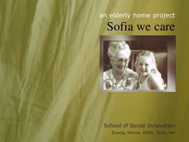 an elderly home project    Sofia we care      School of Social Innovation    Duong, Hanna, Riitta, Tiina, Yan