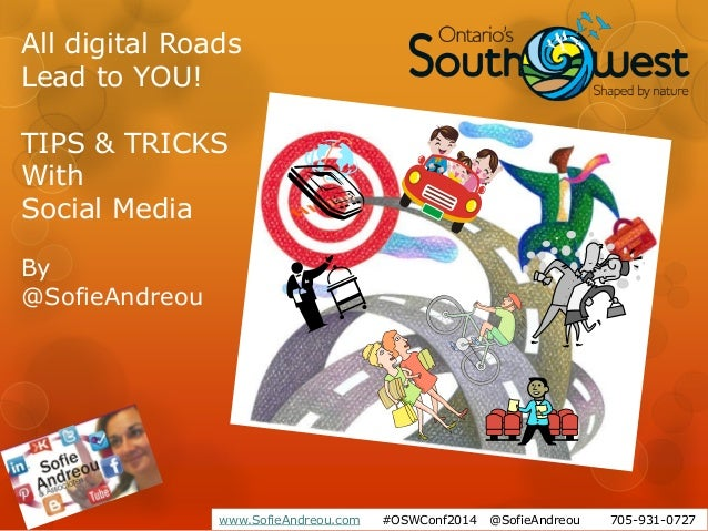 www.SofieAndreou.com #OSWConf2014 @SofieAndreou 705-931-0727 All digital Roads Lead to YOU! TIPS & TRICKS With Social Medi...